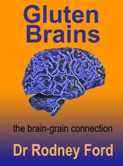 Gluten Brains: the brain–grain connection ebook by Rodney Ford