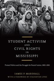 Student Activism and Civil Rights in Mississippi: Protest Politics and the Struggle for Racial Justice, 1960-1965 ebook by Marshall, James P.