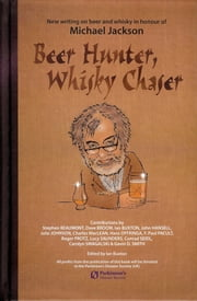 Beer Hunter, Whisky Chaser - New writing on beer and whisky in honour of Michael Jackson. ebook by Ian Buxton