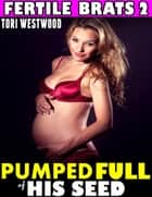 Pumped Full of His Seed : Fertile Brats 2 ebook by Tori Westwood
