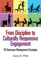 From Discipline to Culturally Responsive Engagement - 45 Classroom Management Strategies ebook by Laura E. Pinto