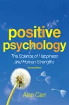 Positive Psychology, Second Edition - The Science of Happiness and Human Strengths ebook by Alan Carr