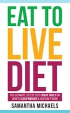 Eat To Live Diet: The Ultimate Step by Step Cheat Sheet on How To Lose Weight & Sustain It Now ebook by Samantha Michaels