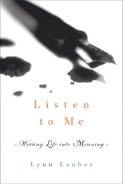 Listen to Me: Writing Life into Meaning ebook by Lynn Lauber