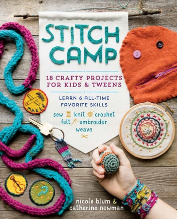Stitch Camp - 18 Crafty Projects for Kids & Tweens – Learn 6 All-Time Favorite Skills: Sew, Knit, Crochet, Felt, Embroider & Weave ebook by Nicole Blum,Catherine Newman