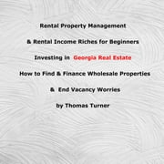 Rental Property Management & Rental Income Riches for Beginners Investing in Georgia Real Estate - How to Find & Finance Wholesale Properties & End Vacancy Worries audiobook by Thomas Turner