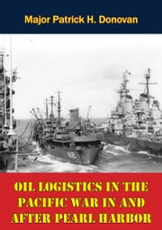 Oil Logistics In The Pacific War In And After Pearl Harbor ebook by Major Patrick H. Donovan