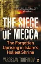 The Siege of Mecca - The Forgotten Uprising in Islam's Holiest Shrine ebook by Yaroslav Trofimov