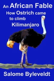 An African Fable: How Ostrich came to climb Kilimanjaro (Book #2, African Fable Series) ebook by Salome Byleveldt