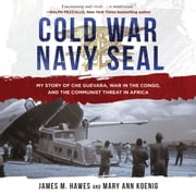 Cold War Navy SEAL - My Story of Che Guevara, War in the Congo, and the Communist Threat in Africa audiobook by James M. Hawes, Mary Ann Koenig