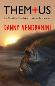 Them and Us: How Neanderthal predation created modern humans ebook by Danny Vendramini