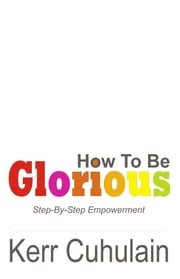 How To Be Glorious: Step By Step Empowerment. 2nd Edition ebook by Kerr Cuhulain