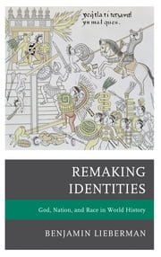 Remaking Identities - God, Nation, and Race in World History ebook by Benjamin Lieberman