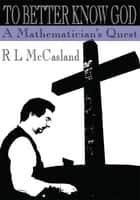 To Better Know God - A Mathematician's Quest ebook by R L McCasland
