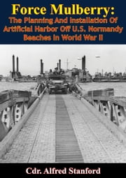 Force Mulberry: - The Planning And Installation Of Artificial Harbor Off U.S. Normandy Beaches In World War II [Illustrated Edition] ebook by Cdr. Alfred Stanford,Rear Admiral Samuel E. Morison