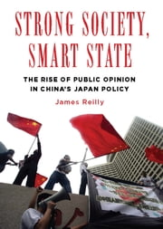 Strong Society, Smart State - The Rise of Public Opinion in China's Japan Policy ebook by James Reilly