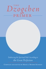 The Dzogchen Primer - Embracing the Spiritual Path According to the Great Perfection ebook by Marcia Schmidt