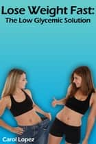 Lose Weight Fast: The Low Glycemic Solution ebook by Carol Lopez