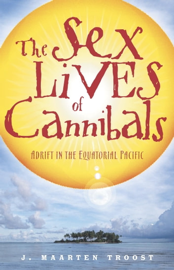 The Sex Lives of Cannibals - Adrift in the Equatorial Pacific ebook by J. Maarten Troost