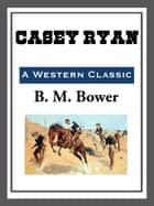 Casey Ryan ebook by B. M. Bower