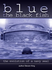Blue the Black Fish: The Evolution of a Navy Seal ebook by King, Steven