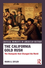 The California Gold Rush - The Stampede that Changed the World ebook by Mark A. Eifler