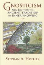 Gnosticism - New Light on the Ancient Tradition of Inner Knowing ebook by Stephan A Hoeller