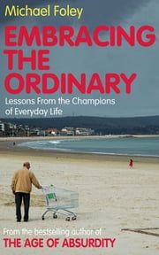 Embracing the Ordinary - Lessons From the Champions of Everyday Life ebook by Michael Foley