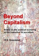 Beyond Capitalism: Notes on the political economy of the transition to socialism ebook by R.E. Greenblatt