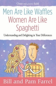 Men Are Like Waffles--Women Are Like Spaghetti - Understanding and Delighting in Your Differences ebook by Bill Farrel,Pam Farrel