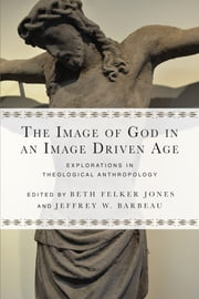The Image of God in an Image Driven Age - Explorations in Theological Anthropology ebook by Beth Felker Jones,Jeffrey W. Barbeau