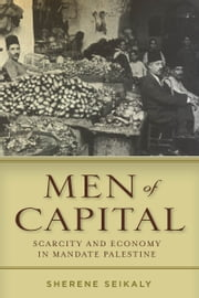 Men of Capital - Scarcity and Economy in Mandate Palestine ebook by Sherene Seikaly