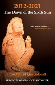 2012-2021: The Dawn of the Sixth Sun - The Path of Quezalcoatl ebook by Sergio Magaña