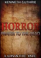 Horror 1: Prayer To The Dead ebook by Kenneth Guthrie
