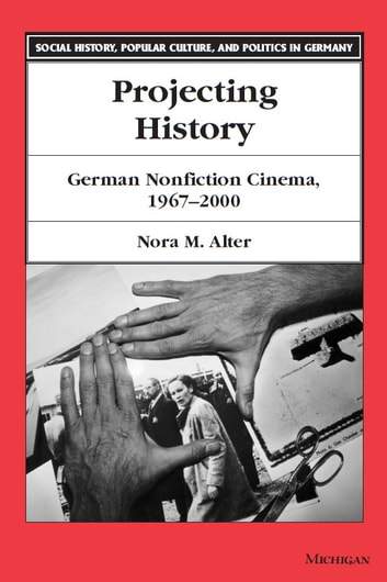 Projecting History - German Nonfiction Cinema, 1967-2000 ebook by Nora M. Alter