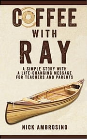 Coffee With Ray: A Simple Story With a Life Changing Message for Teachers and Parents. ebook by Nick Ambrosino