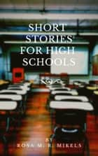 SHORT STORIES FOR HIGH SCHOOLS ebook by ROSA M. R. MIKELS