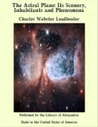 The Astral Plane: Its Scenery, Inhabitants and Phenomena ebook by Charles Webster Leadbeater