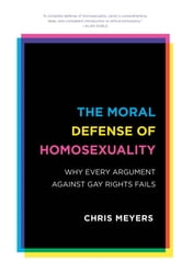 The Moral Defense of Homosexuality - Why Every Argument against Gay Rights Fails ebook by Chris Meyers