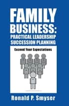 Family Business: Practical Leadership Succession Planning - Exceed Your Expectations ebook by Ronald P. Smyser