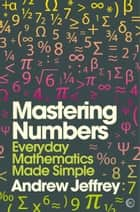 Mastering Numbers - Everyday Mathematics Made Simple ebook by Andrew Jeffrey