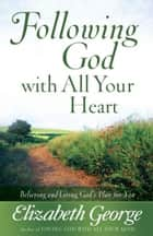 Following God with All Your Heart - Believing and Living God's Plan for You ebook by Elizabeth George