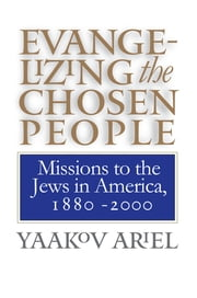 Evangelizing the Chosen People - Missions to the Jews in America, 1880 - 2000 ebook by Yaakov Ariel