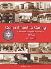 Commitment to Caring: Chilliwack Hospital Auxiliary's 100 Years, 1911-2011 ebook by Andrea Lister