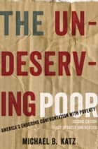 The Undeserving Poor - America's Enduring Confrontation with Poverty: Fully Updated and Revised ebook by Michael B. Katz