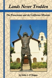 Lands Never Trodden - The Franciscans and the California Missions ebook by John J. O'Hagan