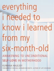 Everything I Needed to Know I Learned From My Six-Month-Old - Awakening To Unconditional Self-Love in Motherhood ebook by Kuwana Haulsey