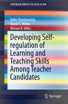 Developing Self-regulation of Learning and Teaching Skills Among Teacher Candidates ebook by Héfer Bembenutty, Marie C. White, Miriam R. Vélez