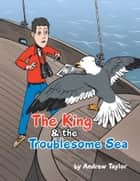 The King & the Troublesome Sea ebook by Andrew Taylor, Amory Abbott