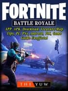 Fortnite Battle Royale, APP, APK, Download, Treasure Map, Tips, PC, PS4, Android, IOS, Game Guide Unofficial ebook by The Yuw